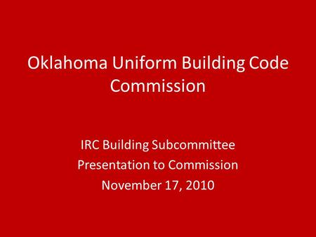 Oklahoma Uniform Building Code Commission IRC Building Subcommittee Presentation to Commission November 17, 2010.