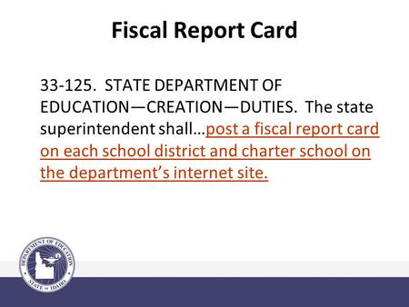 Fiscal Report Card 33-125. STATE DEPARTMENT OF EDUCATION—CREATION—DUTIES. The state superintendent shall…post a fiscal report card on each school district.
