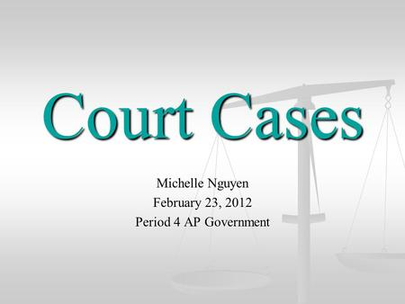 Court Cases Michelle Nguyen February 23, 2012 Period 4 AP Government.