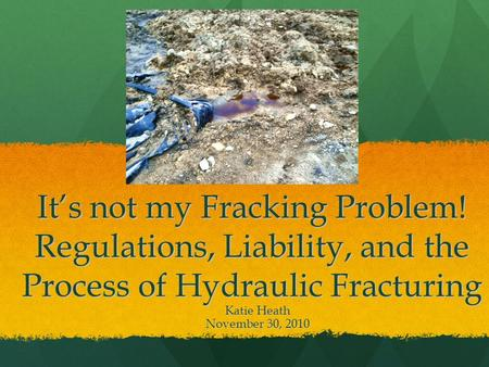 It's not my Fracking Problem! Regulations, Liability, and the Process of Hydraulic Fracturing Katie Heath November 30, 2010.