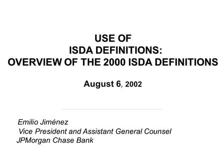 USE OF ISDA DEFINITIONS: OVERVIEW OF THE 2000 ISDA DEFINITIONS USE OF ISDA DEFINITIONS: OVERVIEW OF THE 2000 ISDA DEFINITIONS August 6, 2002 Emilio Jiménez.