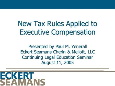 New Tax Rules Applied to Executive Compensation Presented by Paul M. Yenerall Eckert Seamans Cherin & Mellott, LLC Continuing Legal Education Seminar August.