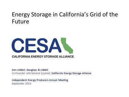 Energy Storage in California's Grid of the Future Don Liddell, Douglass & Liddell Co-Founder and General Counsel, California Energy Storage Alliance ​