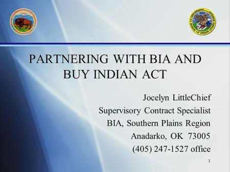 1 PARTNERING WITH BIA AND BUY INDIAN ACT Jocelyn LittleChief Supervisory Contract Specialist BIA, Southern Plains Region Anadarko, OK 73005 (405) 247-1527.