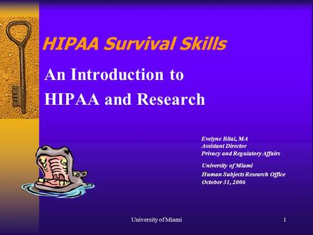 University of Miami1 HIPAA Survival Skills An Introduction to HIPAA and Research University of Miami Human Subjects Research Office October 31, 2006 Evelyne.