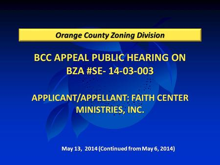 BCC APPEAL PUBLIC HEARING ON BZA #SE- 14-03-003 APPLICANT/APPELLANT: FAITH CENTER MINISTRIES, INC. Orange County Zoning Division May 13, 2014 (Continued.