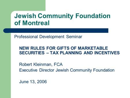 Jewish Community Foundation of Montreal Professional Development Seminar NEW RULES FOR GIFTS OF MARKETABLE SECURITIES – TAX PLANNING AND INCENTIVES Robert.