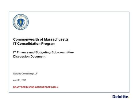 Deloitte Consulting LLP Commonwealth of Massachusetts IT Consolidation Program IT Finance and Budgeting Sub-committee Discussion Document April 21, 2010.