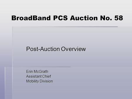 BroadBand PCS Auction No. 58 Post-Auction Overview Erin McGrath Assistant Chief Mobility Division.