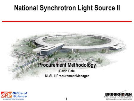 1 BROOKHAVEN SCIENCE ASSOCIATES National Synchrotron Light Source II Procurement Methodology David Dale NLSL II Procurement Manager.