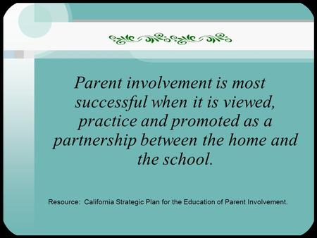 1 Parent involvement is most successful when it is viewed, practice and promoted as a partnership between the home and the school. Resource: California.