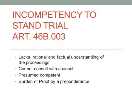 INCOMPETENCY TO STAND TRIAL ART. 46B.003 Lacks rational and factual understanding of the proceedings Cannot consult with counsel Presumed competent Burden.
