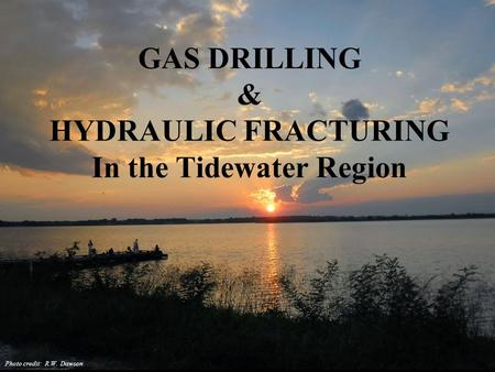 GAS DRILLING & HYDRAULIC FRACTURING In the Tidewater Region Photo credit: R.W. Dawson.