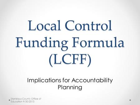 Local Control Funding Formula (LCFF) Implications for Accountability Planning Stanislaus County Office of Education 9/30/2013.