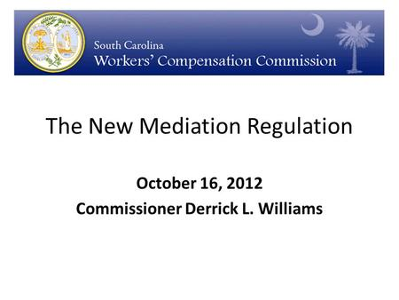 The New Mediation Regulation October 16, 2012 Commissioner Derrick L. Williams.