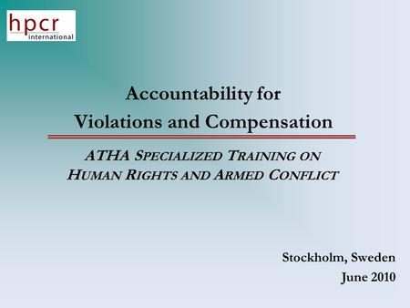 Accountability for Violations and Compensation ATHA S PECIALIZED T RAINING ON H UMAN R IGHTS AND A RMED C ONFLICT Stockholm, Sweden June 2010.