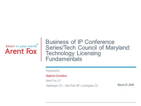 Business of IP Conference Series/Tech Council of Maryland: Technology Licensing Fundamentals Presented by Stephen Candelmo Arent Fox LLP Washington, DC.
