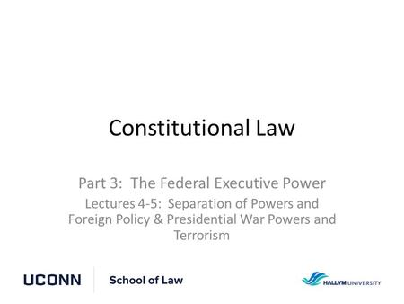 Constitutional Law Part 3: The Federal Executive Power Lectures 4-5: Separation of Powers and Foreign Policy & Presidential War Powers and Terrorism.