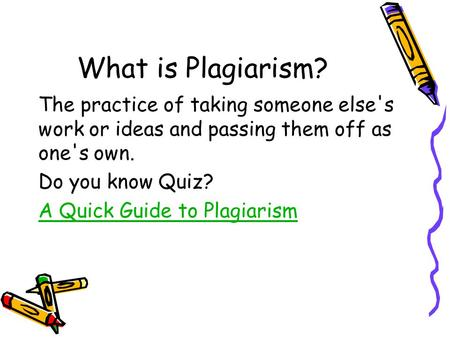 What is Plagiarism? The practice of taking someone else's work or ideas and passing them off as one's own. Do you know Quiz? A Quick Guide to Plagiarism.