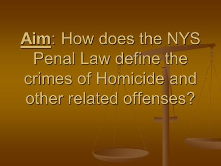 Aim: How does the NYS Penal Law define the crimes of Homicide and other related offenses?