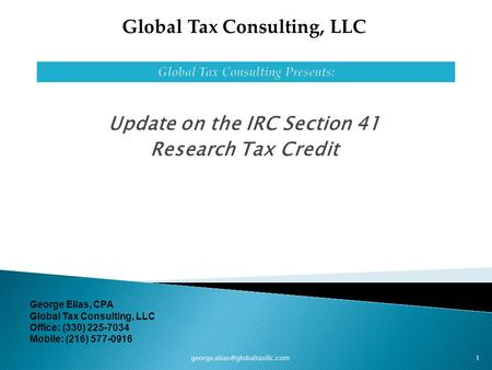 Update on the IRC Section 41 Research Tax Credit 1 Global Tax Consulting, LLC George Elias, CPA Global Tax Consulting, LLC.