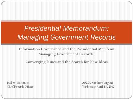 Information Governance and the Presidential Memo on Managing Government Records: Converging Issues and the Search for New Ideas Presidential Memorandum: