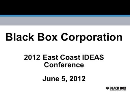 Black Box Corporation 2012 East Coast IDEAS Conference June 5, 2012.
