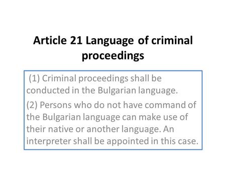 Article 21 Language of criminal proceedings (1) Criminal proceedings shall be conducted in the Bulgarian language. (2) Persons who do not have command.