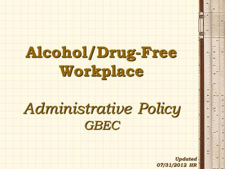 Alcohol/Drug-Free Workplace Administrative Policy GBEC Updated 07/31/2012 HR.
