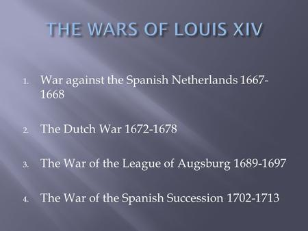 1. War against the Spanish Netherlands 1667- 1668 2. The Dutch War 1672-1678 3. The War of the League of Augsburg 1689-1697 4. The War of the Spanish Succession.