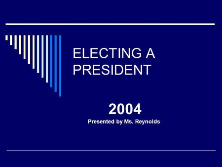ELECTING A PRESIDENT 2004 Presented by Ms. Reynolds.