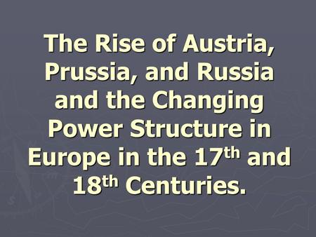 The Rise of Austria, Prussia, and Russia and the Changing Power Structure in Europe in the 17 th and 18 th Centuries.