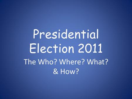 Presidential Election 2011 The Who? Where? What? & How?