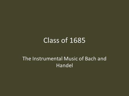 Class of 1685 The Instrumental Music of Bach and Handel.
