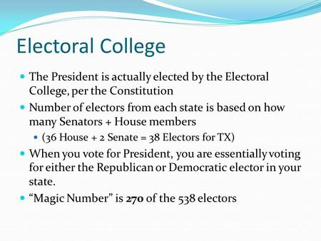 Electoral College The President is actually elected by the Electoral College, per the Constitution Number of electors from each state is based on how many.