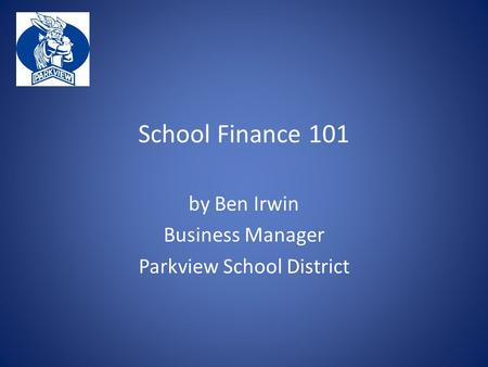 School Finance 101 by Ben Irwin Business Manager Parkview School District.