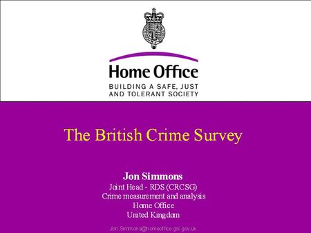 The British Crime Survey Face to face interviews with a sample of adults (16+) living in private households in England and Wales Measures crime victimisation.