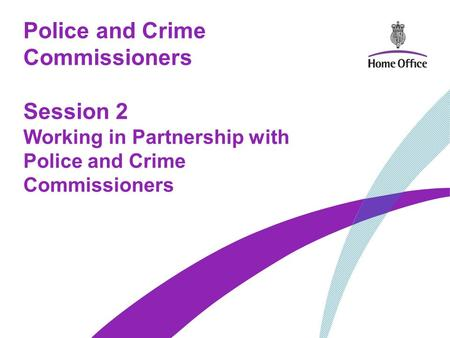 Police and Crime Commissioners Session 2 Working in Partnership with Police and Crime Commissioners.