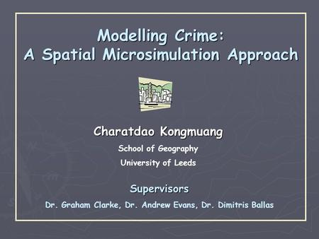 Modelling Crime: A Spatial Microsimulation Approach Charatdao Kongmuang School of Geography University of Leeds Supervisors Dr. Graham Clarke, Dr. Andrew.
