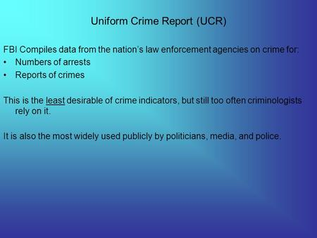 Uniform Crime Report (UCR) FBI Compiles data from the nation's law enforcement agencies on crime for: Numbers of arrests Reports of crimes This is the.