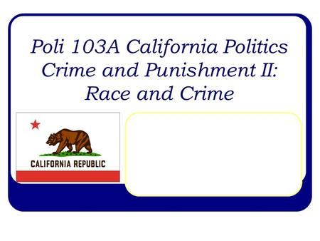 Poli 103A California Politics Crime and Punishment II: Race and Crime.