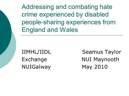 Addressing and combating hate crime experienced by disabled people-sharing experiences from England and Wales IIMHL/IIDL Seamus Taylor Exchange NUI Maynooth.