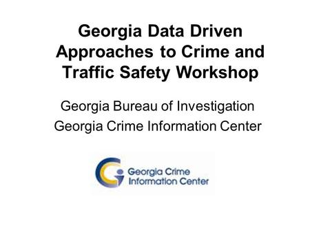 Georgia Data Driven Approaches to Crime and Traffic Safety Workshop Georgia Bureau of Investigation Georgia Crime Information Center.