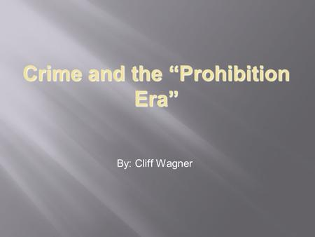"Crime and the ""Prohibition Era"" By: Cliff Wagner."