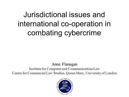 Jurisdictional issues and international co-operation in combating cybercrime Anne Flanagan Institute for Computer and Communications Law Centre for Commercial.