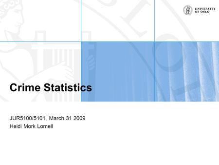 Crime Statistics JUR5100/5101, March 31 2009 Heidi Mork Lomell.