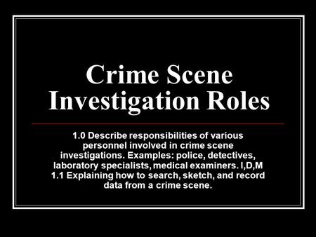 Crime Scene Investigation Roles 1.0 Describe responsibilities of various personnel involved in crime scene investigations. Examples: police, detectives,