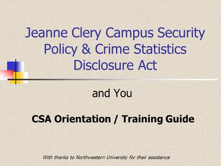 Jeanne Clery Campus Security Policy & Crime Statistics Disclosure Act and You CSA Orientation / Training Guide With thanks to Northwestern University for.