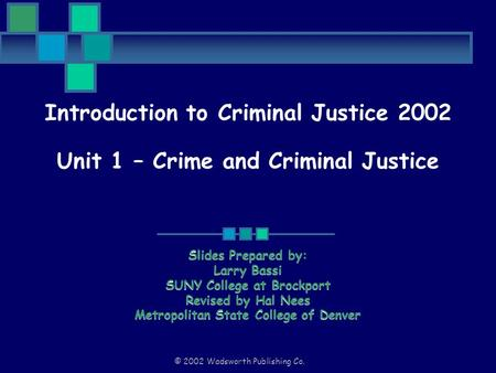 © 2002 Wadsworth Publishing Co. Introduction to Criminal Justice 2002 Unit 1 – Crime and Criminal Justice Slides Prepared by: Larry Bassi SUNY College.