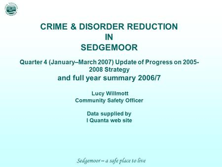 Sedgemoor – a safe place to live CRIME & DISORDER REDUCTION IN SEDGEMOOR Quarter 4 (January–March 2007) Update of Progress on 2005- 2008 Strategy and full.